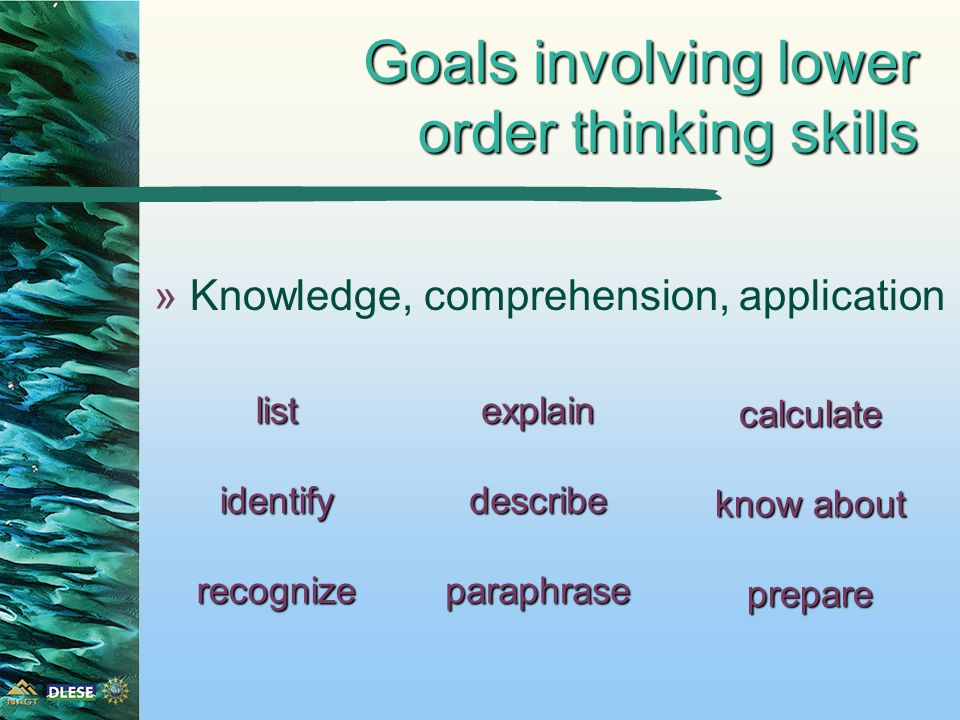 Goals involving lower order thinking skills »Knowledge, comprehension, application explaindescribeparaphraselistidentifyrecognize calculate know about prepare