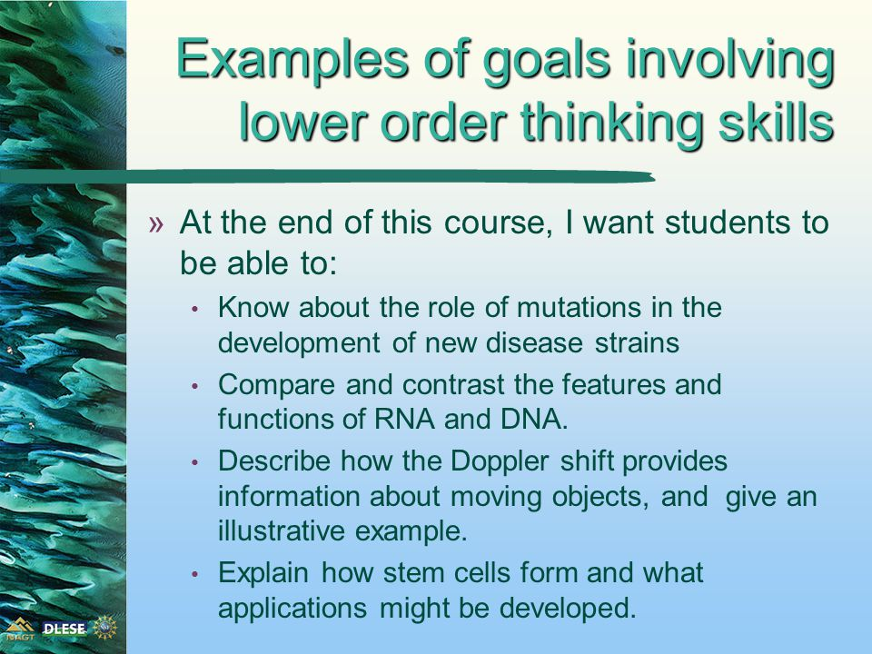 Examples of goals involving lower order thinking skills »At the end of this course, I want students to be able to: Know about the role of mutations in the development of new disease strains Compare and contrast the features and functions of RNA and DNA.