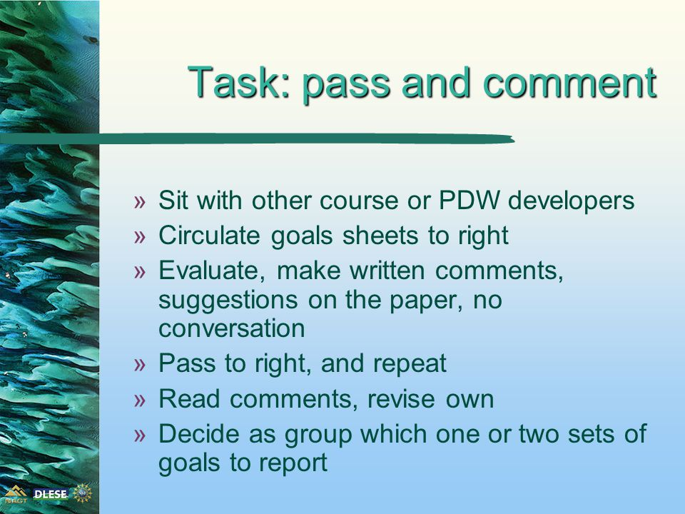 Task: pass and comment »Sit with other course or PDW developers »Circulate goals sheets to right »Evaluate, make written comments, suggestions on the paper, no conversation »Pass to right, and repeat »Read comments, revise own »Decide as group which one or two sets of goals to report