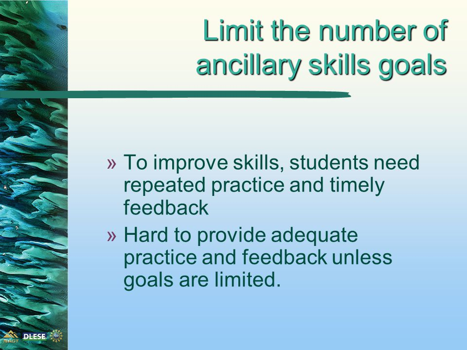 Limit the number of ancillary skills goals »To improve skills, students need repeated practice and timely feedback »Hard to provide adequate practice and feedback unless goals are limited.