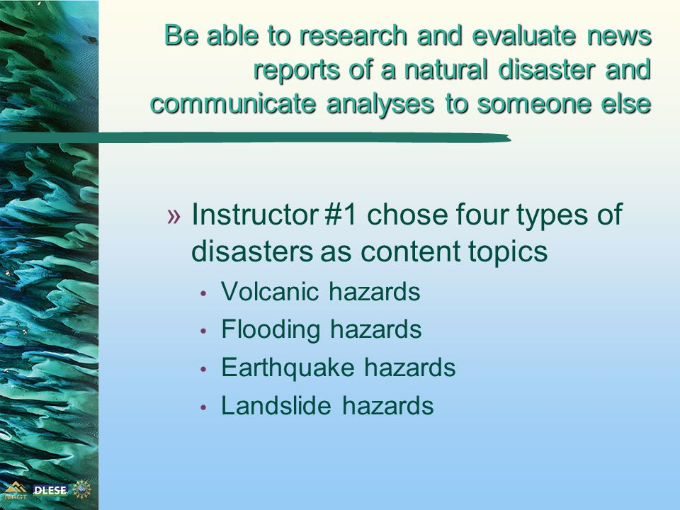 Be able to research and evaluate news reports of a natural disaster and communicate analyses to someone else »Instructor #1 chose four types of disasters as content topics Volcanic hazards Flooding hazards Earthquake hazards Landslide hazards