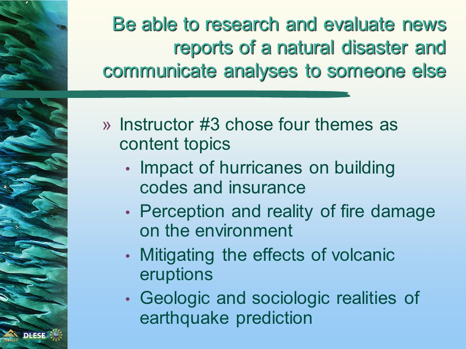 Be able to research and evaluate news reports of a natural disaster and communicate analyses to someone else »Instructor #3 chose four themes as content topics Impact of hurricanes on building codes and insurance Perception and reality of fire damage on the environment Mitigating the effects of volcanic eruptions Geologic and sociologic realities of earthquake prediction