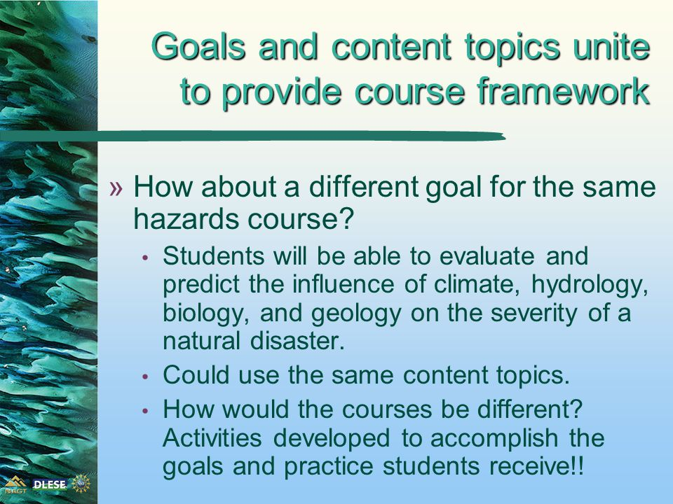 Goals and content topics unite to provide course framework »How about a different goal for the same hazards course.