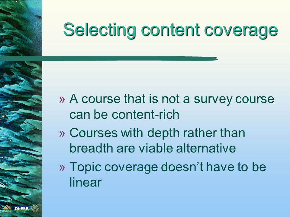 Selecting content coverage »A course that is not a survey course can be content-rich »Courses with depth rather than breadth are viable alternative »Topic coverage doesn't have to be linear