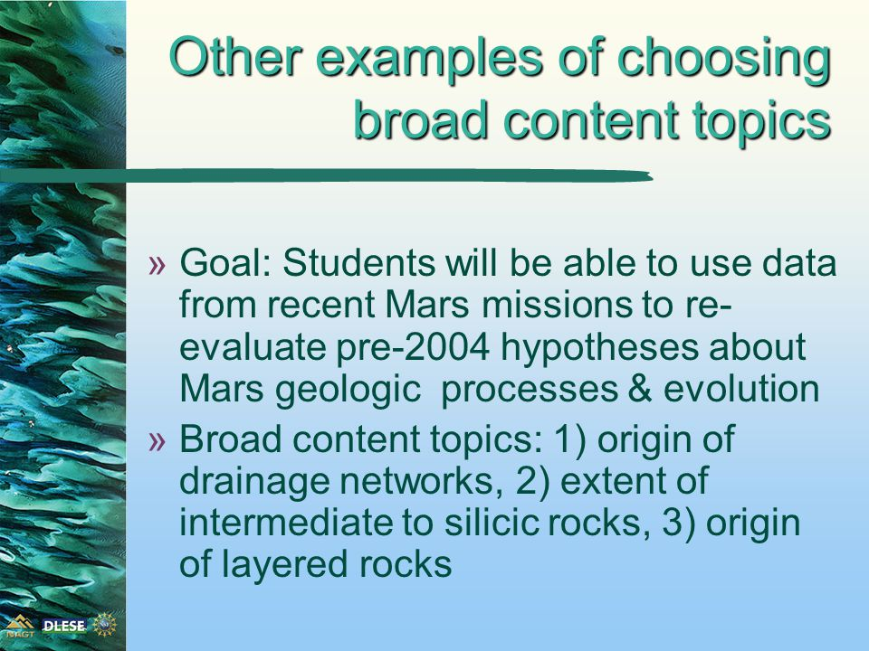 Other examples of choosing broad content topics »Goal: Students will be able to use data from recent Mars missions to re- evaluate pre-2004 hypotheses about Mars geologic processes & evolution »Broad content topics: 1) origin of drainage networks, 2) extent of intermediate to silicic rocks, 3) origin of layered rocks