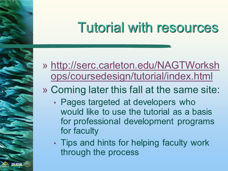 Tutorial with resources »http://serc.carleton.edu/NAGTWorksh ops/coursedesign/tutorial/index.htmlhttp://serc.carleton.edu/NAGTWorksh ops/coursedesign/tutorial/index.html »Coming later this fall at the same site: Pages targeted at developers who would like to use the tutorial as a basis for professional development programs for faculty Tips and hints for helping faculty work through the process