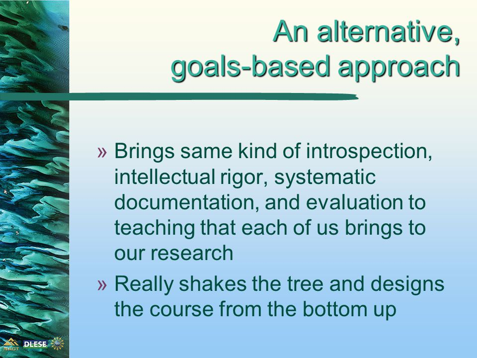 An alternative, goals-based approach »Brings same kind of introspection, intellectual rigor, systematic documentation, and evaluation to teaching that each of us brings to our research »Really shakes the tree and designs the course from the bottom up