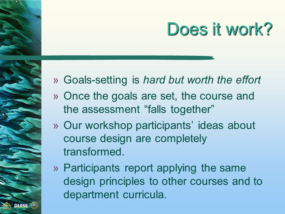 Setting student-focused, overarching goals »Need to set course goals for the students, not the teacher »Need to ask what we want students to be able to do as a result of having completed the course, not than what the instructor will expose them to.