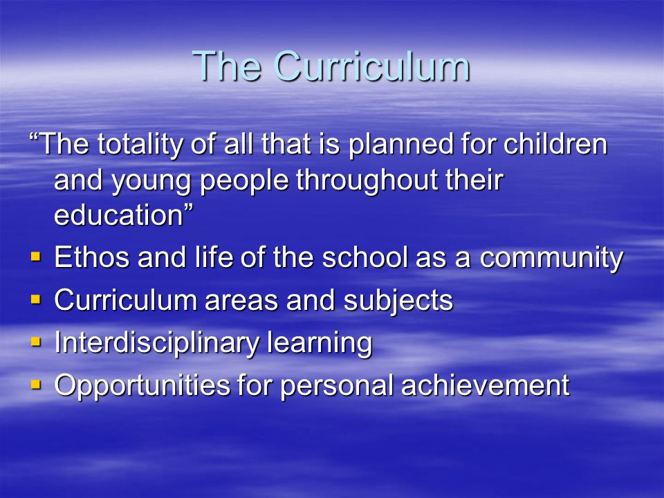 The Curriculum The totality of all that is planned for children and young people throughout their education  Ethos and life of the school as a community  Curriculum areas and subjects  Interdisciplinary learning  Opportunities for personal achievement