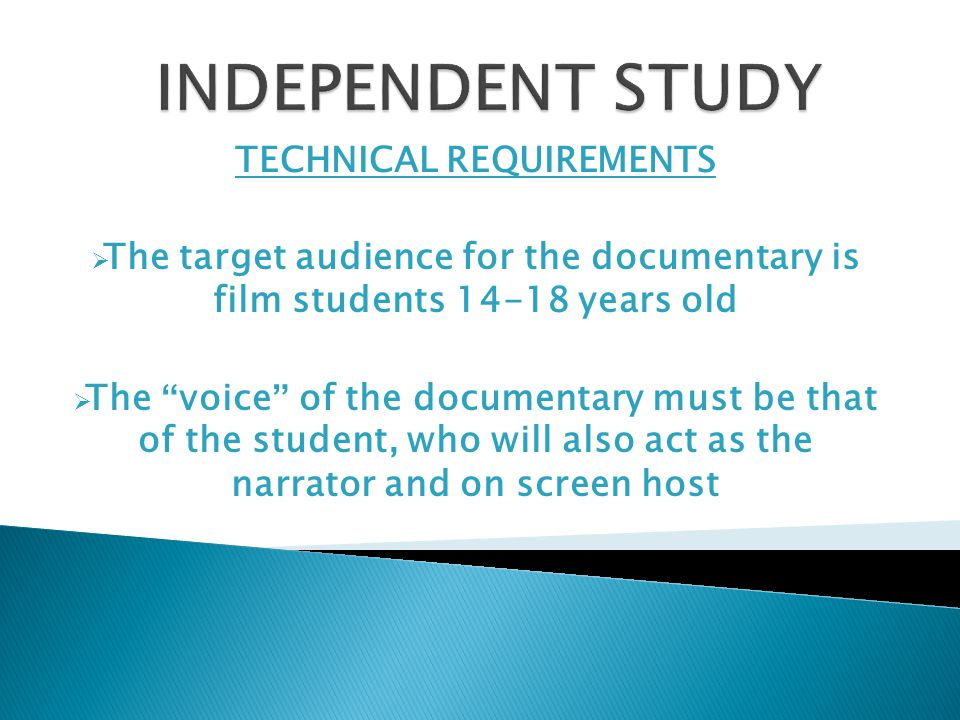 TECHNICAL REQUIREMENTS  The target audience for the documentary is film students 14-18 years old  The voice of the documentary must be that of the student, who will also act as the narrator and on screen host