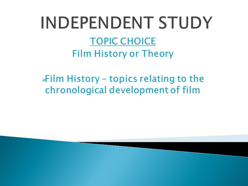 TOPIC CHOICE Film History or Theory  Film History – topics relating to the chronological development of film
