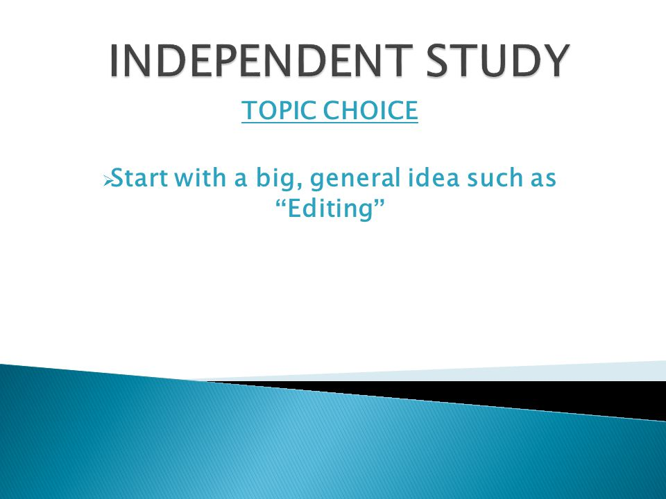 TOPIC CHOICE  Start with a big, general idea such as Editing