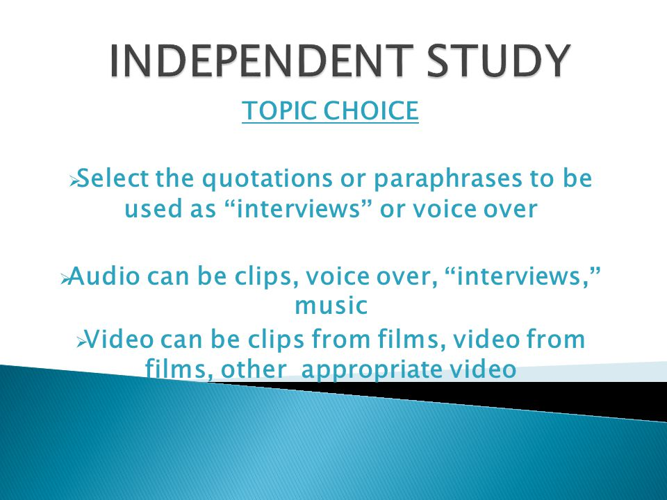 TOPIC CHOICE  Select the quotations or paraphrases to be used as interviews or voice over  Audio can be clips, voice over, interviews, music  Video can be clips from films, video from films, other appropriate video