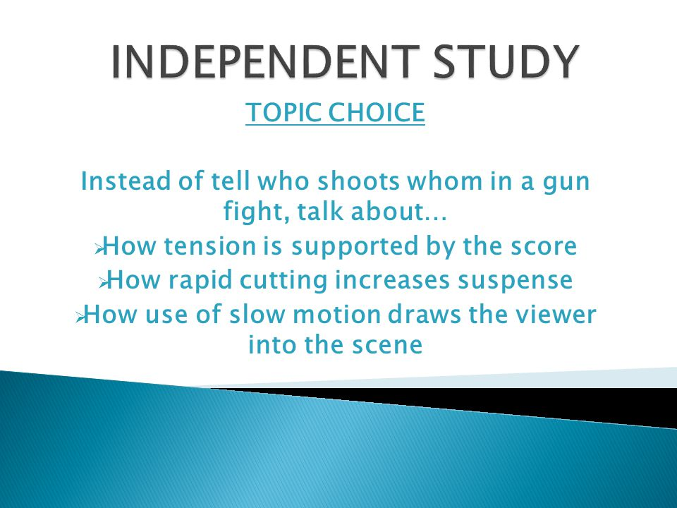TOPIC CHOICE Instead of tell who shoots whom in a gun fight, talk about…  How tension is supported by the score  How rapid cutting increases suspense  How use of slow motion draws the viewer into the scene