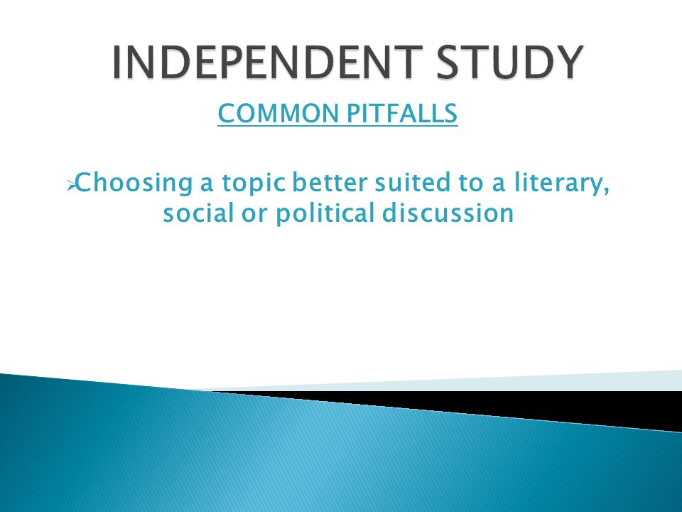 COMMON PITFALLS  Choosing a topic better suited to a literary, social or political discussion