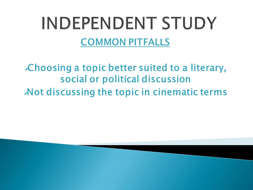 COMMON PITFALLS  Choosing a topic better suited to a literary, social or political discussion  Not discussing the topic in cinematic terms