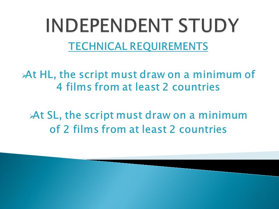 TECHNICAL REQUIREMENTS  At HL, the script must draw on a minimum of 4 films from at least 2 countries  At SL, the script must draw on a minimum of 2