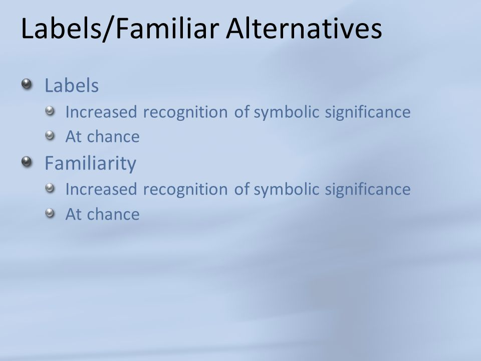Labels/Familiar Alternatives Labels Increased recognition of symbolic significance At chance Familiarity Increased recognition of symbolic significance At chance