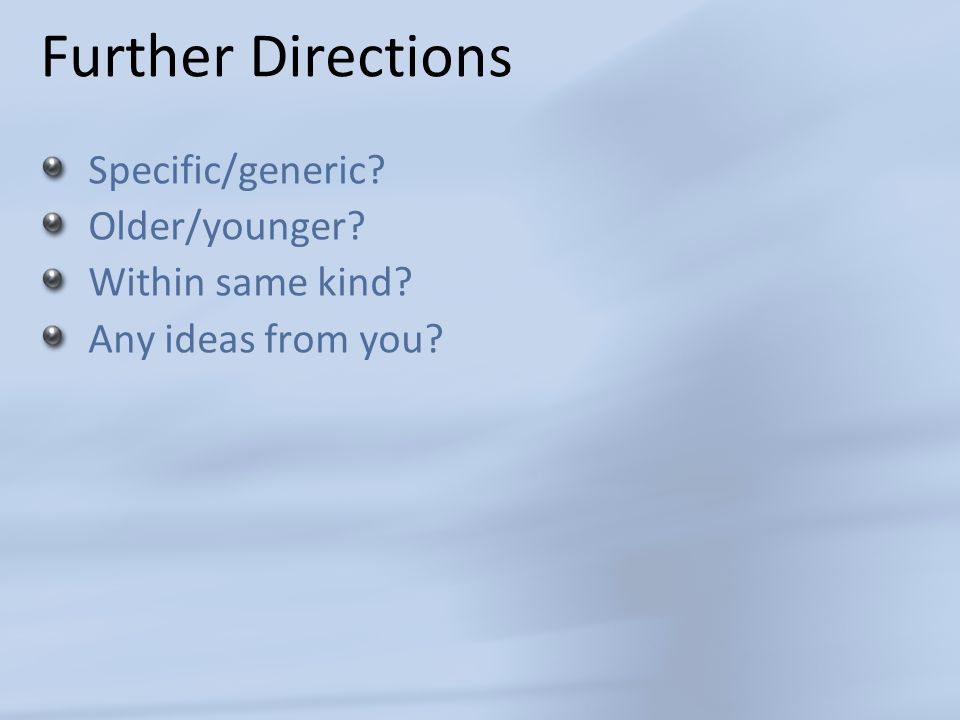 Further Directions Specific/generic Older/younger Within same kind Any ideas from you