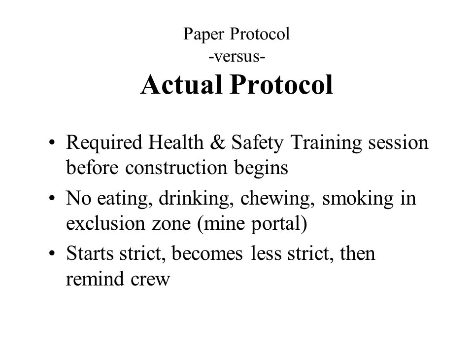 Paper Protocol -versus- Actual Protocol Required Health & Safety Training session before construction begins No eating, drinking, chewing, smoking in exclusion zone (mine portal) Starts strict, becomes less strict, then remind crew