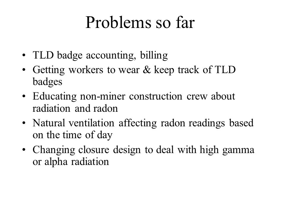 Problems so far TLD badge accounting, billing Getting workers to wear & keep track of TLD badges Educating non-miner construction crew about radiation and radon Natural ventilation affecting radon readings based on the time of day Changing closure design to deal with high gamma or alpha radiation
