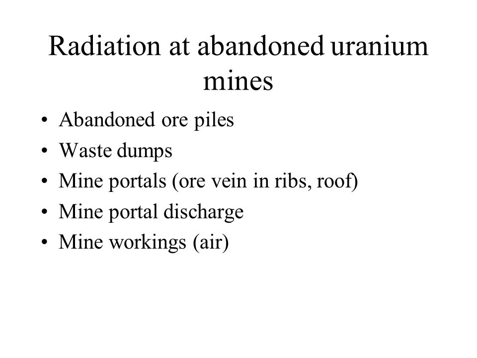 Radiation at abandoned uranium mines Abandoned ore piles Waste dumps Mine portals (ore vein in ribs, roof) Mine portal discharge Mine workings (air)