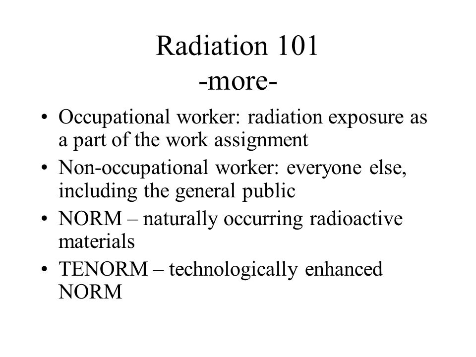 Radiation 101 -more- Occupational worker: radiation exposure as a part of the work assignment Non-occupational worker: everyone else, including the general public NORM – naturally occurring radioactive materials TENORM – technologically enhanced NORM