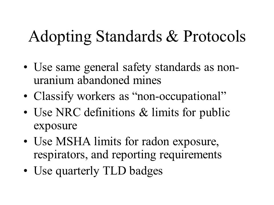 Adopting Standards & Protocols Use same general safety standards as non- uranium abandoned mines Classify workers as non-occupational Use NRC definitions & limits for public exposure Use MSHA limits for radon exposure, respirators, and reporting requirements Use quarterly TLD badges