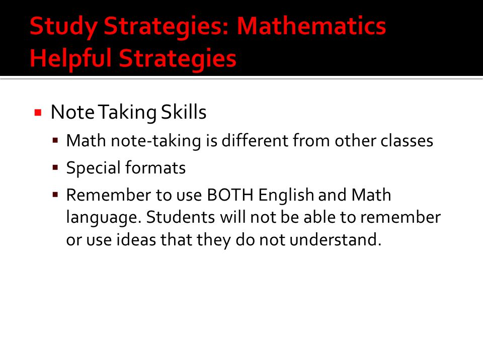  Note Taking Skills  Math note-taking is different from other classes  Special formats  Remember to use BOTH English and Math language.