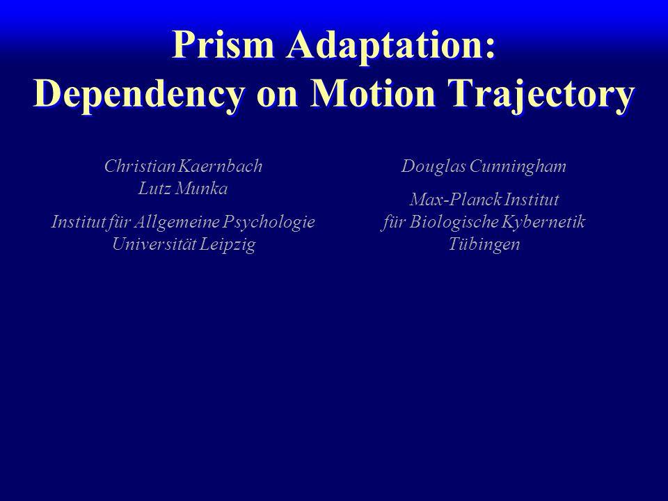 Prism Adaptation: Dependency on Motion Trajectory Christian Kaernbach Lutz Munka Institut für Allgemeine Psychologie Universität Leipzig Douglas Cunningham Max-Planck Institut für Biologische Kybernetik Tübingen