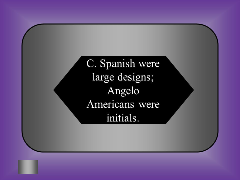 C. Spanish were large designs; Angelo Americans were initials.