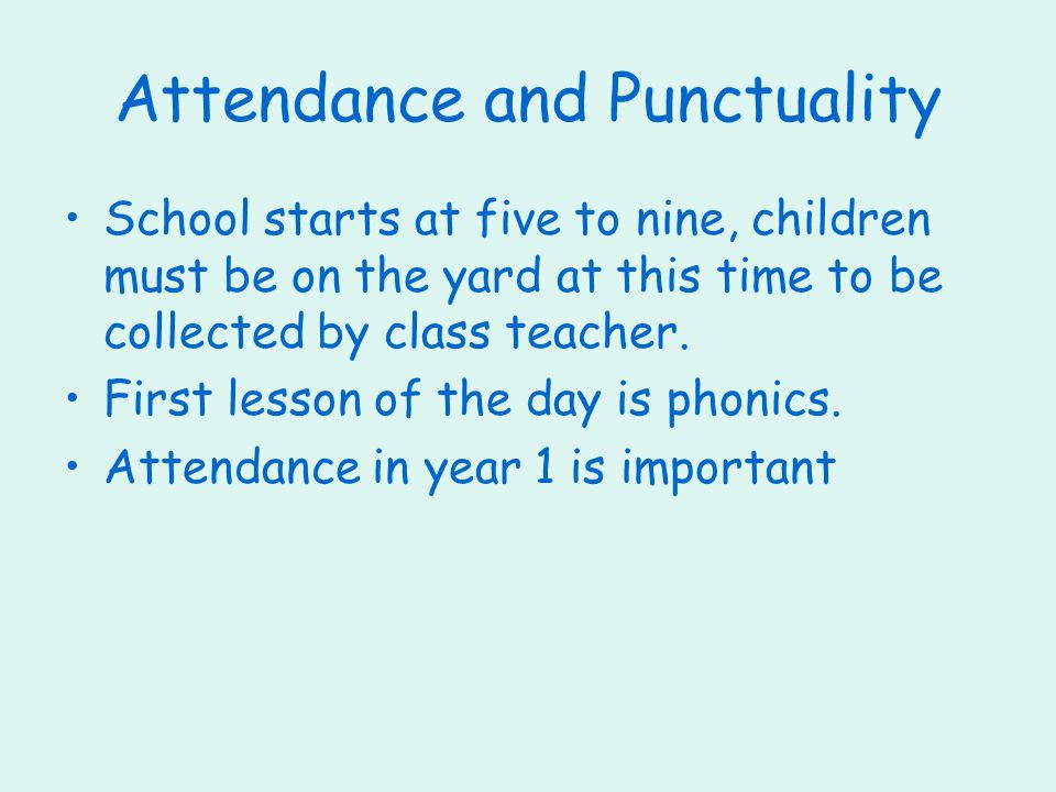 Attendance and Punctuality School starts at five to nine, children must be on the yard at this time to be collected by class teacher.