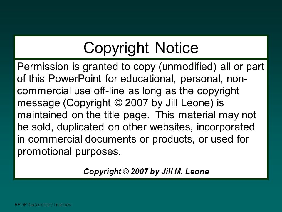 RPDP Secondary Literacy Permission is granted to copy (unmodified) all or part of this PowerPoint for educational, personal, non- commercial use off-line as long as the copyright message (Copyright © 2007 by Jill Leone) is maintained on the title page.
