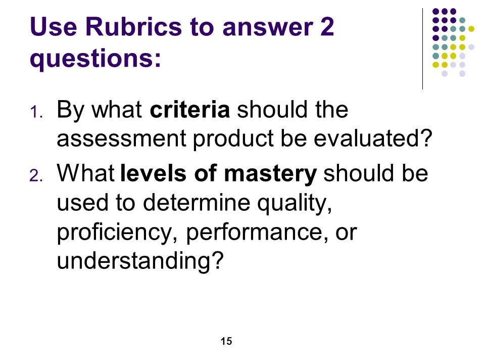 Use Rubrics to answer 2 questions: 1. By what criteria should the assessment product be evaluated.