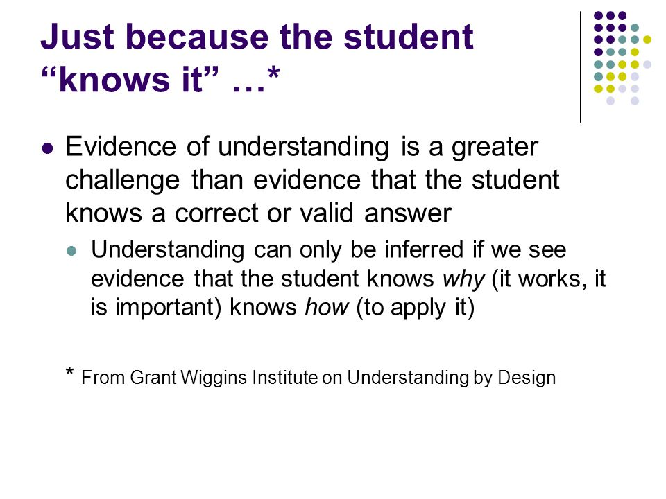 Just because the student knows it …* Evidence of understanding is a greater challenge than evidence that the student knows a correct or valid answer Understanding can only be inferred if we see evidence that the student knows why (it works, it is important) knows how (to apply it) * From Grant Wiggins Institute on Understanding by Design