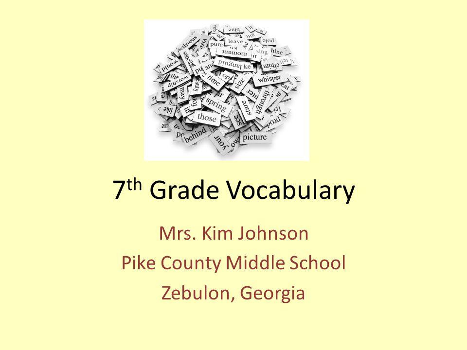 7 th Grade Vocabulary Mrs. Kim Johnson Pike County Middle School Zebulon, Georgia