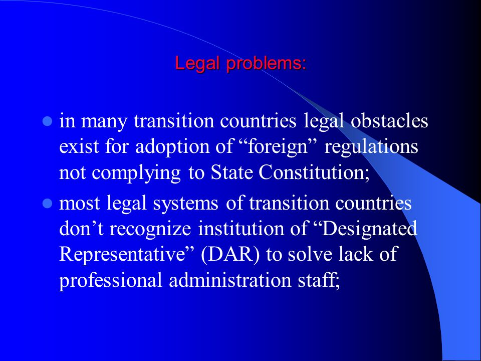 Legal problems: in many transition countries legal obstacles exist for adoption of foreign regulations not complying to State Constitution; most legal systems of transition countries don't recognize institution of Designated Representative (DAR) to solve lack of professional administration staff;