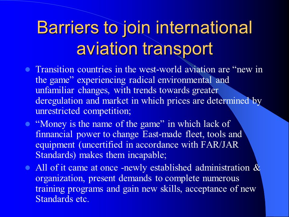 Barriers to join international aviation transport Transition countries in the west-world aviation are new in the game experiencing radical environmental and unfamiliar changes, with trends towards greater deregulation and market in which prices are determined by unrestricted competition; Money is the name of the game in which lack of finnancial power to change East-made fleet, tools and equipment (uncertified in accordance with FAR/JAR Standards) makes them incapable; All of it came at once -newly established administration & organization, present demands to complete numerous training programs and gain new skills, acceptance of new Standards etc.