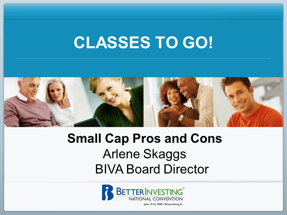 CLASSES TO GO! Small Cap Pros and Cons Arlene Skaggs BIVA Board Director
