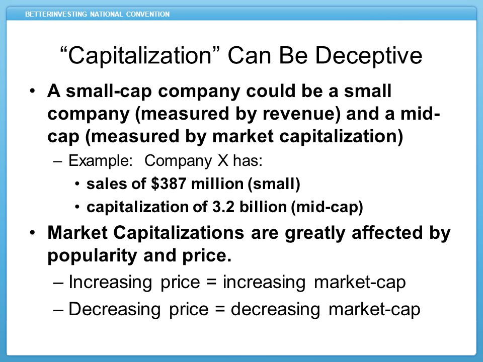 BETTERINVESTING NATIONAL CONVENTION Capitalization Can Be Deceptive A small-cap company could be a small company (measured by revenue) and a mid- cap (measured by market capitalization) –Example: Company X has: sales of $387 million (small) capitalization of 3.2 billion (mid-cap) Market Capitalizations are greatly affected by popularity and price.