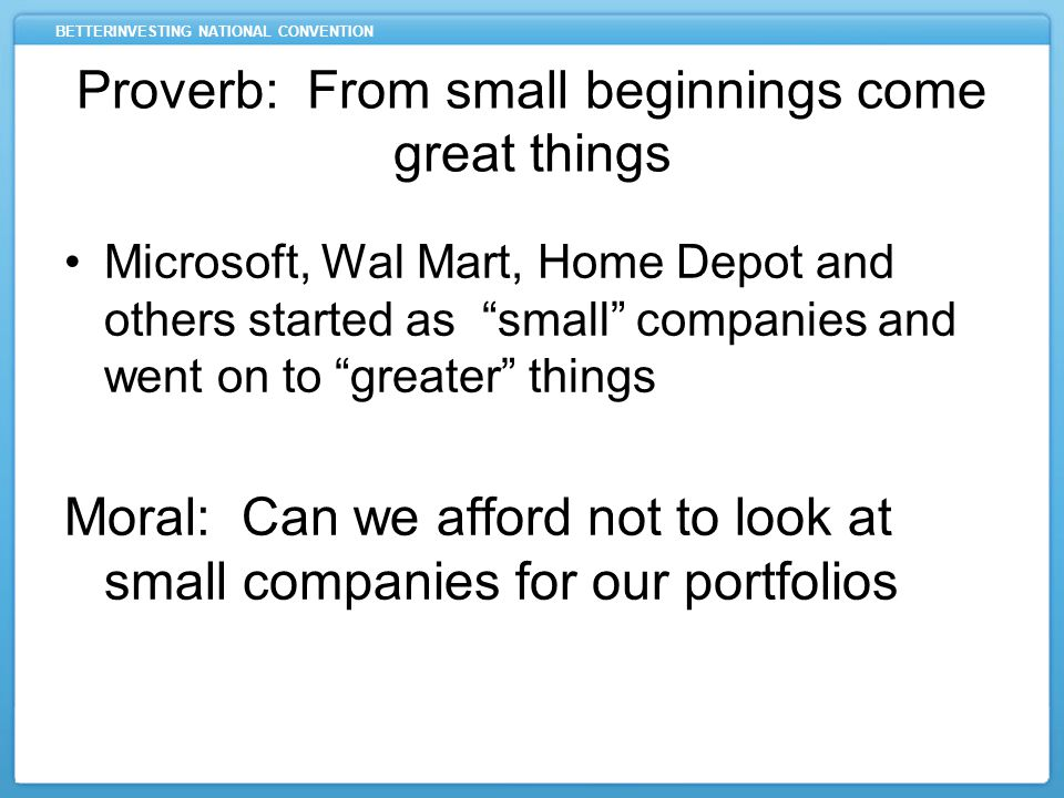 BETTERINVESTING NATIONAL CONVENTION Microsoft, Wal Mart, Home Depot and others started as small companies and went on to greater things Moral: Can we afford not to look at small companies for our portfolios Proverb: From small beginnings come great things