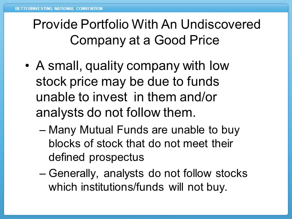 BETTERINVESTING NATIONAL CONVENTION A small, quality company with low stock price may be due to funds unable to invest in them and/or analysts do not follow them.