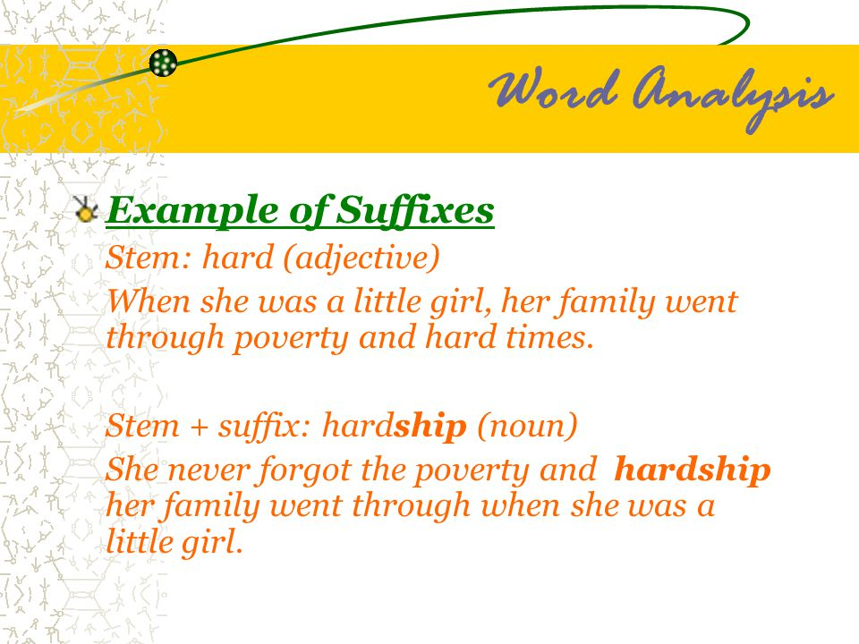 Word Analysis Example of Suffixes Stem: hard (adjective) When she was a little girl, her family went through poverty and hard times. Stem + suffix: ha