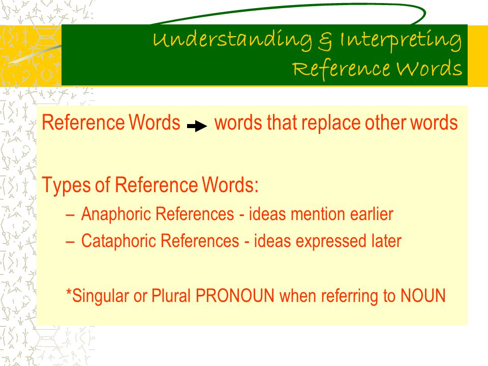 Understanding & Interpreting Reference Words Reference Words words that replace other words Types of Reference Words: –Anaphoric References - ideas mention earlier –Cataphoric References - ideas expressed later *Singular or Plural PRONOUN when referring to NOUN