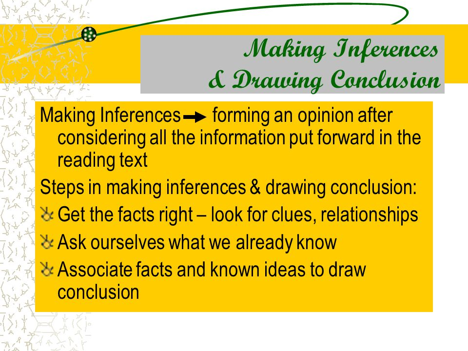 Making Inferences & Drawing Conclusion Making Inferences forming an opinion after considering all the information put forward in the reading text Steps in making inferences & drawing conclusion: Get the facts right – look for clues, relationships Ask ourselves what we already know Associate facts and known ideas to draw conclusion