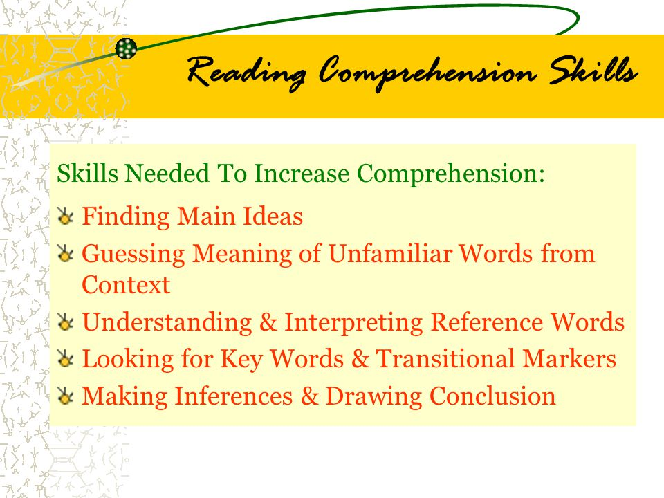 Reading Comprehension Skills Skills Needed To Increase Comprehension: Finding Main Ideas Guessing Meaning of Unfamiliar Words from Context Understanding & Interpreting Reference Words Looking for Key Words & Transitional Markers Making Inferences & Drawing Conclusion