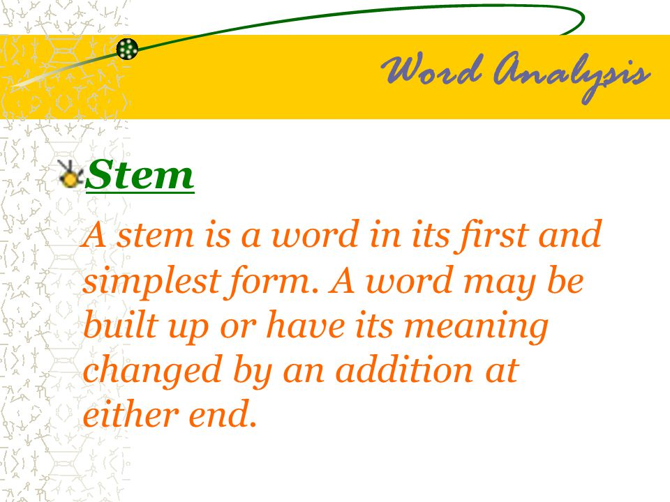 Word Analysis Stem A stem is a word in its first and simplest form. A word may be built up or have its meaning changed by an addition at either end.
