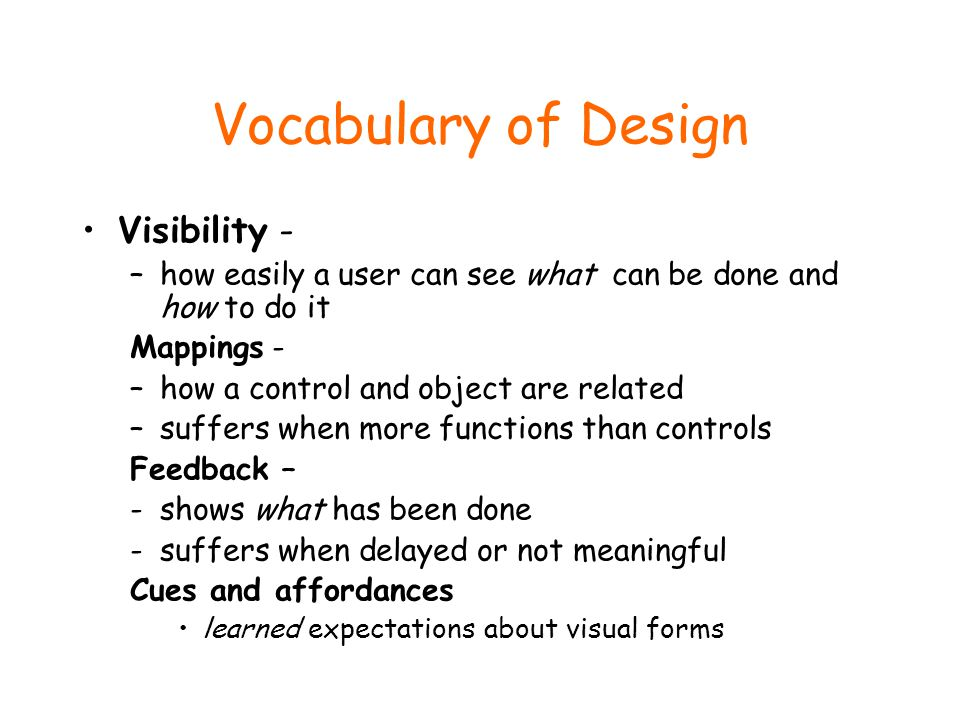 Vocabulary of Design Visibility - –how easily a user can see what can be done and how to do it Mappings - –how a control and object are related –suffers when more functions than controls Feedback – -shows what has been done -suffers when delayed or not meaningful Cues and affordances learned expectations about visual forms