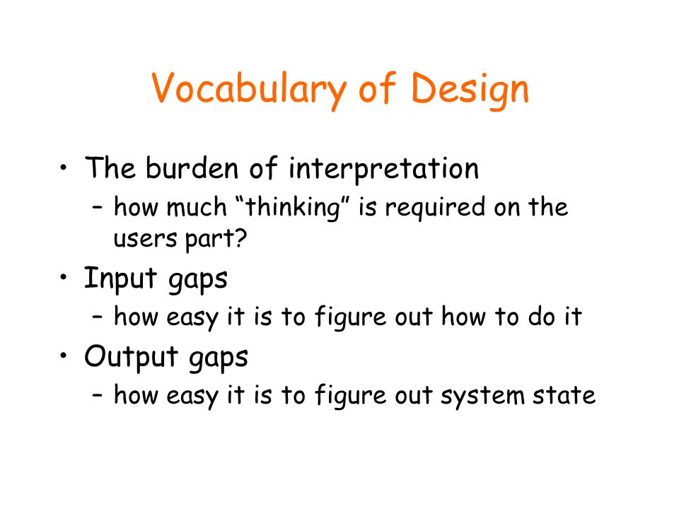 Vocabulary of Design The burden of interpretation –how much thinking is required on the users part.