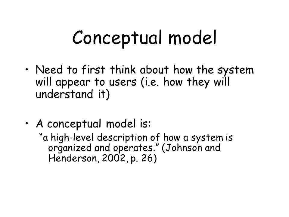 Conceptual model Need to first think about how the system will appear to users (i.e.